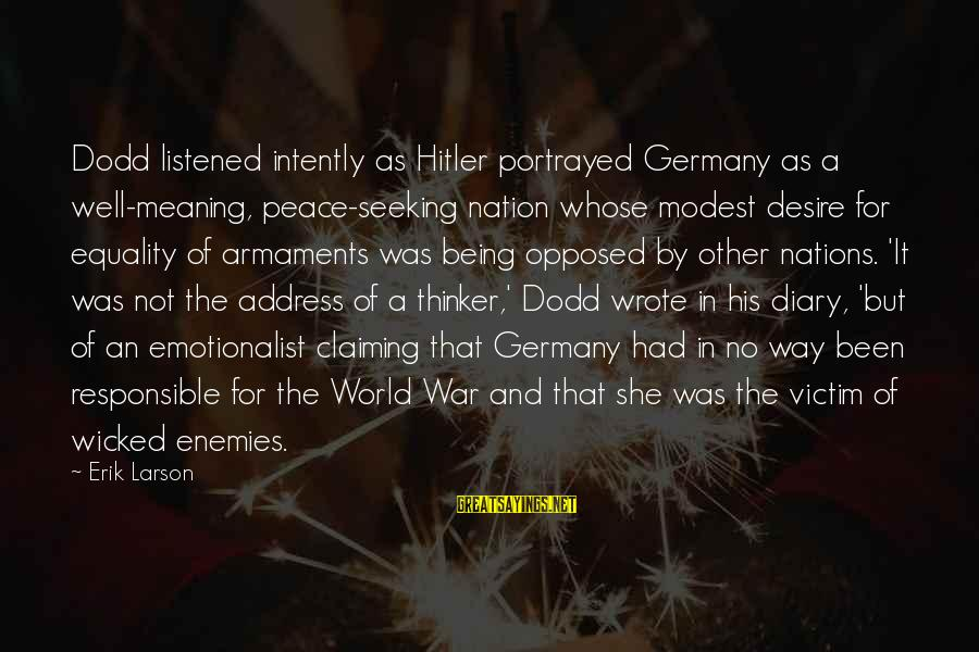 Enemies In War Sayings By Erik Larson: Dodd listened intently as Hitler portrayed Germany as a well-meaning, peace-seeking nation whose modest desire