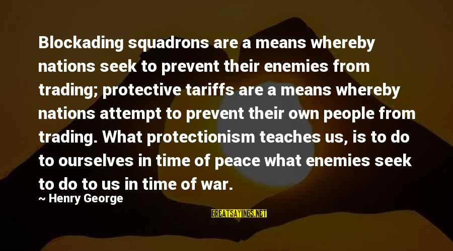 Enemies In War Sayings By Henry George: Blockading squadrons are a means whereby nations seek to prevent their enemies from trading; protective