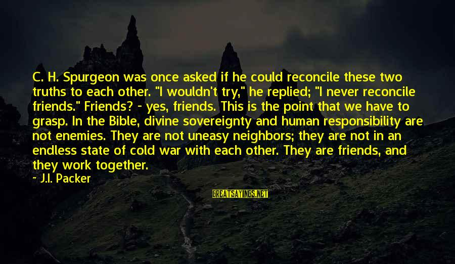 Enemies In War Sayings By J.I. Packer: C. H. Spurgeon was once asked if he could reconcile these two truths to each