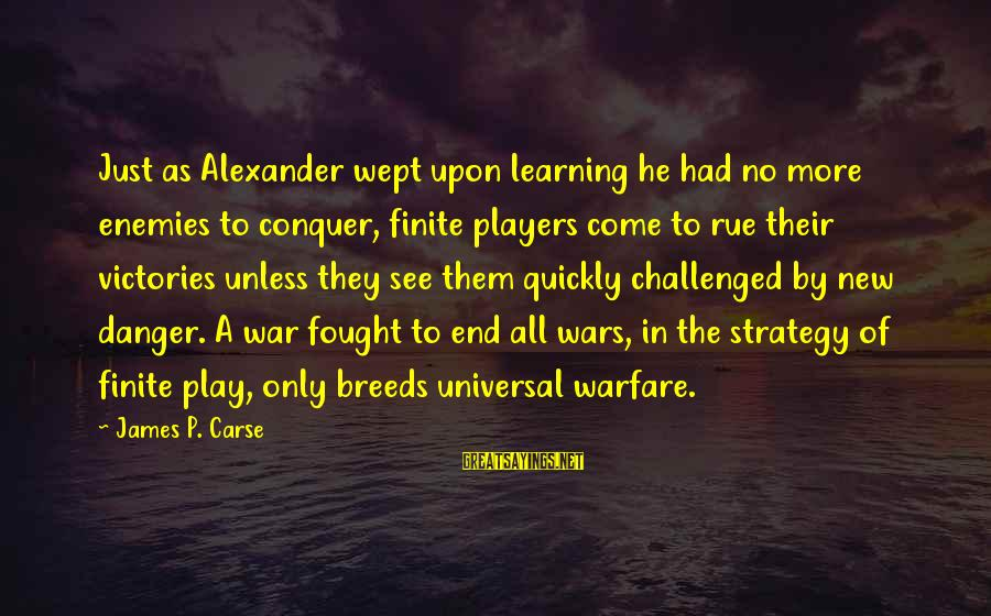 Enemies In War Sayings By James P. Carse: Just as Alexander wept upon learning he had no more enemies to conquer, finite players