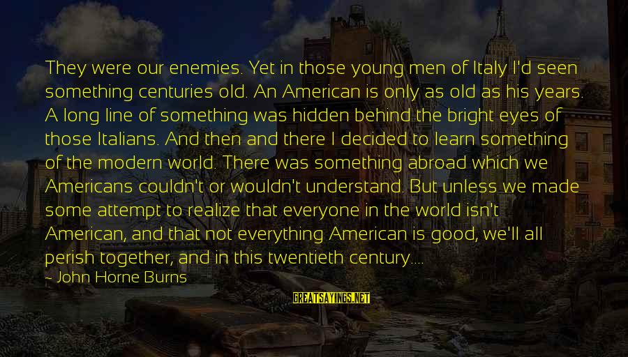 Enemies In War Sayings By John Horne Burns: They were our enemies. Yet in those young men of Italy I'd seen something centuries