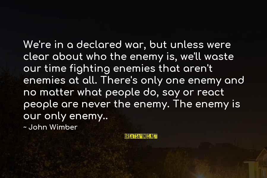 Enemies In War Sayings By John Wimber: We're in a declared war, but unless were clear about who the enemy is, we'll