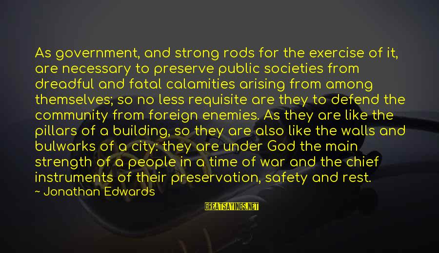Enemies In War Sayings By Jonathan Edwards: As government, and strong rods for the exercise of it, are necessary to preserve public