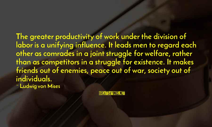 Enemies In War Sayings By Ludwig Von Mises: The greater productivity of work under the division of labor is a unifying influence. It
