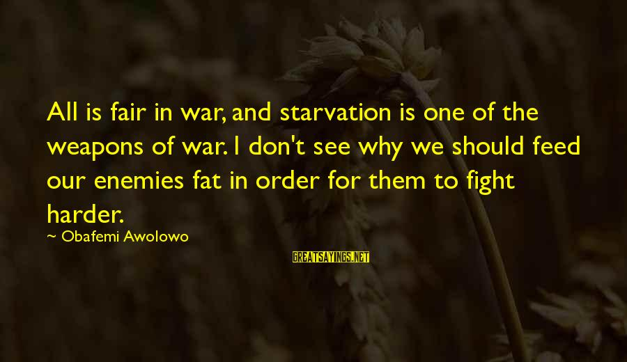 Enemies In War Sayings By Obafemi Awolowo: All is fair in war, and starvation is one of the weapons of war. I