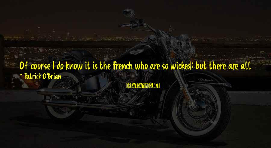 Enemies In War Sayings By Patrick O'Brian: Of course I do know it is the French who are so wicked; but there