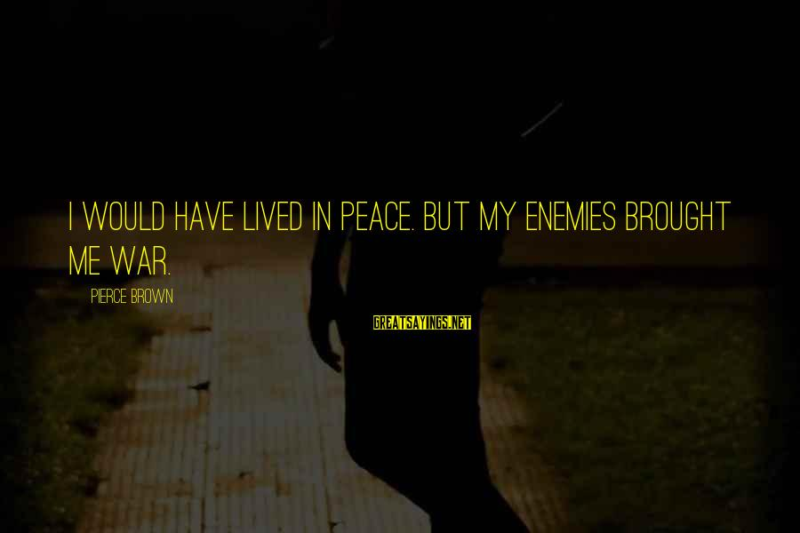 Enemies In War Sayings By Pierce Brown: I would have lived in peace. But my enemies brought me war.