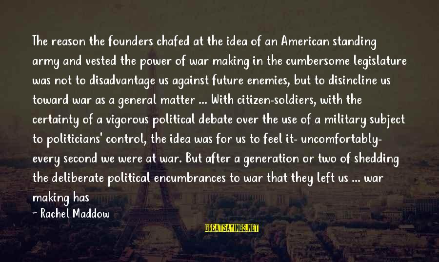 Enemies In War Sayings By Rachel Maddow: The reason the founders chafed at the idea of an American standing army and vested