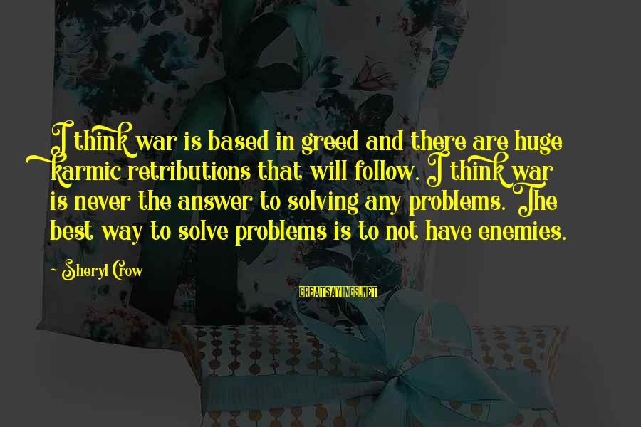 Enemies In War Sayings By Sheryl Crow: I think war is based in greed and there are huge karmic retributions that will