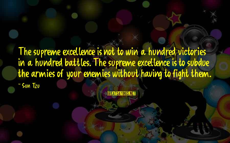 Enemies In War Sayings By Sun Tzu: The supreme excellence is not to win a hundred victories in a hundred battles. The