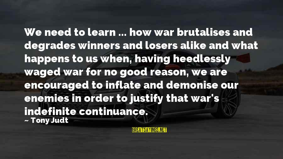 Enemies In War Sayings By Tony Judt: We need to learn ... how war brutalises and degrades winners and losers alike and