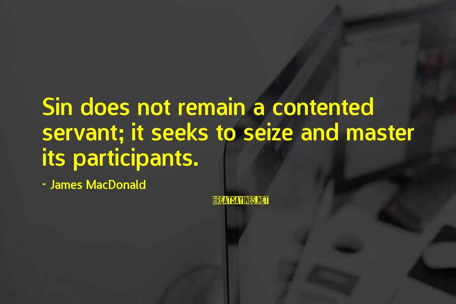 Engineering Submissions Sayings By James MacDonald: Sin does not remain a contented servant; it seeks to seize and master its participants.