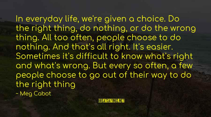 Engineering Submissions Sayings By Meg Cabot: In everyday life, we're given a choice. Do the right thing, do nothing, or do