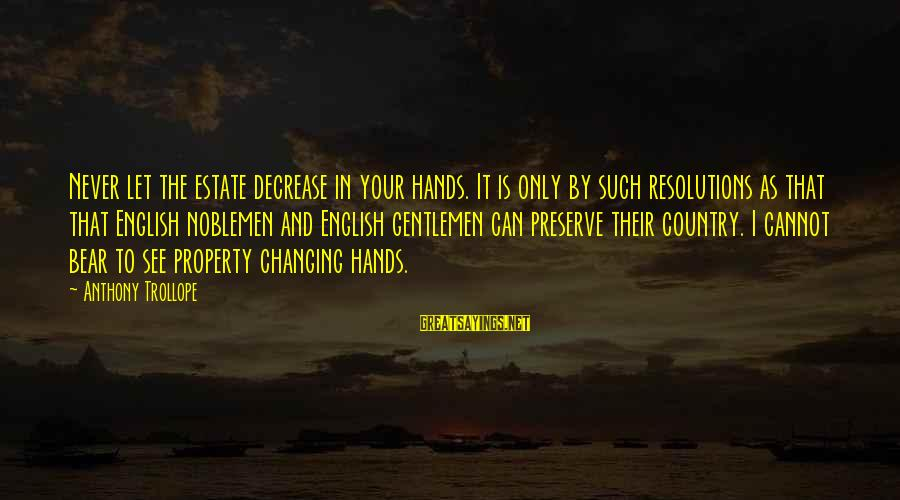 English Gentleman Sayings By Anthony Trollope: Never let the estate decrease in your hands. It is only by such resolutions as