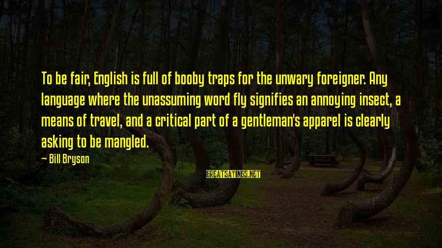 English Gentleman Sayings By Bill Bryson: To be fair, English is full of booby traps for the unwary foreigner. Any language