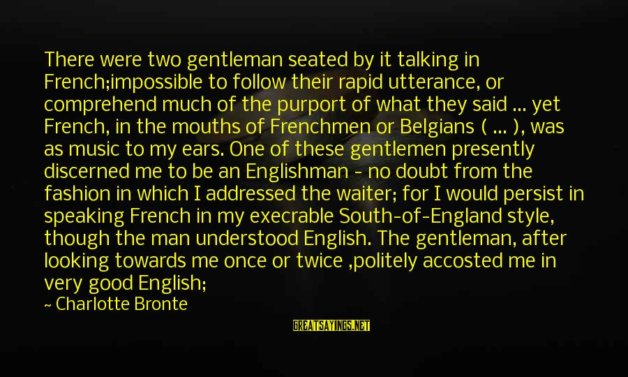 English Gentleman Sayings By Charlotte Bronte: There were two gentleman seated by it talking in French;impossible to follow their rapid utterance,