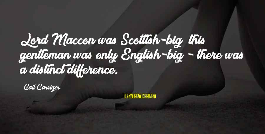 English Gentleman Sayings By Gail Carriger: Lord Maccon was Scottish-big; this gentleman was only English-big - there was a distinct difference.