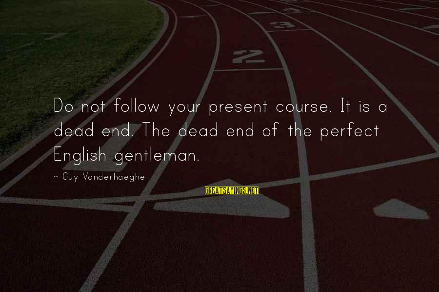 English Gentleman Sayings By Guy Vanderhaeghe: Do not follow your present course. It is a dead end. The dead end of