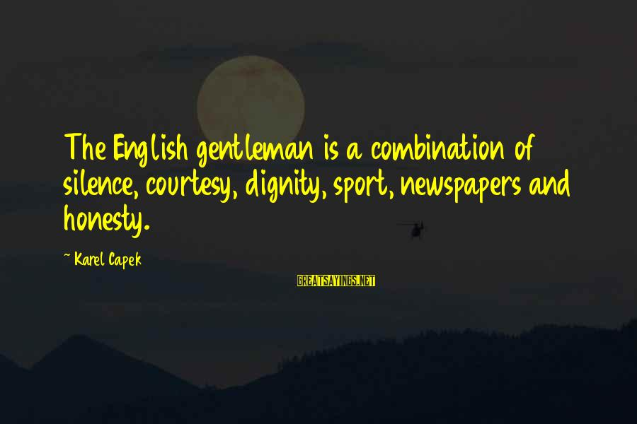 English Gentleman Sayings By Karel Capek: The English gentleman is a combination of silence, courtesy, dignity, sport, newspapers and honesty.