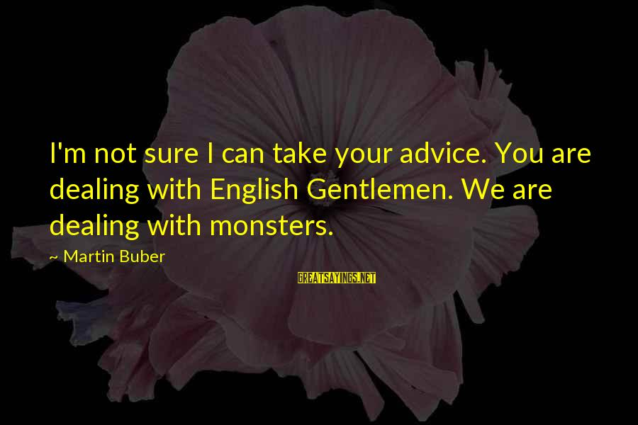 English Gentleman Sayings By Martin Buber: I'm not sure I can take your advice. You are dealing with English Gentlemen. We