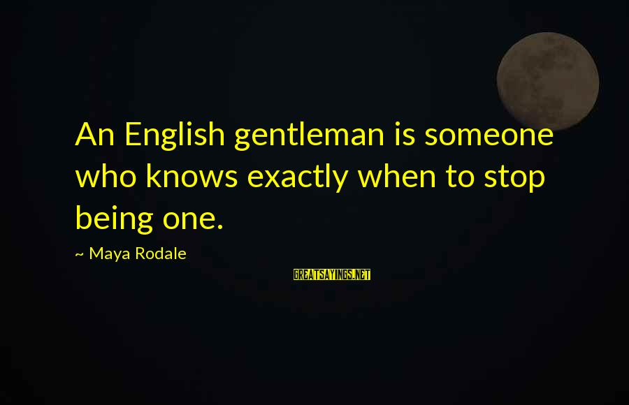 English Gentleman Sayings By Maya Rodale: An English gentleman is someone who knows exactly when to stop being one.