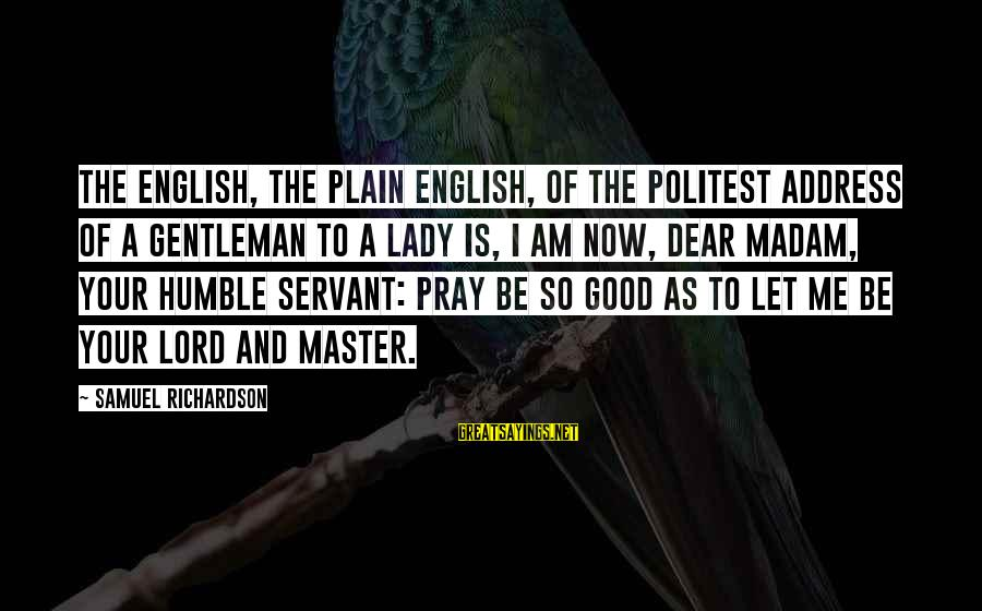 English Gentleman Sayings By Samuel Richardson: The English, the plain English, of the politest address of a gentleman to a lady