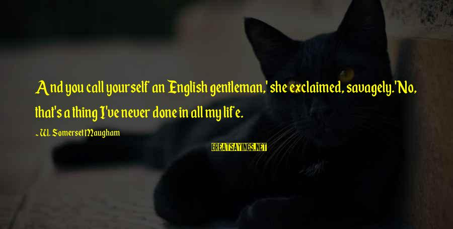 English Gentleman Sayings By W. Somerset Maugham: And you call yourself an English gentleman,' she exclaimed, savagely.'No, that's a thing I've never