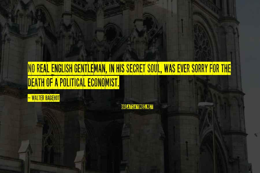 English Gentleman Sayings By Walter Bagehot: No real English gentleman, in his secret soul, was ever sorry for the death of