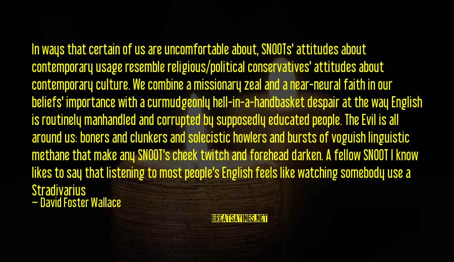 English Linguistic Sayings By David Foster Wallace: In ways that certain of us are uncomfortable about, SNOOTs' attitudes about contemporary usage resemble