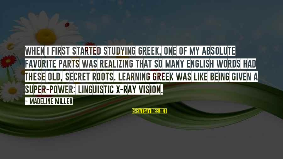 English Linguistic Sayings By Madeline Miller: When I first started studying Greek, one of my absolute favorite parts was realizing that