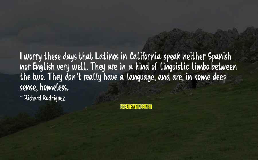 English Linguistic Sayings By Richard Rodriguez: I worry these days that Latinos in California speak neither Spanish nor English very well.