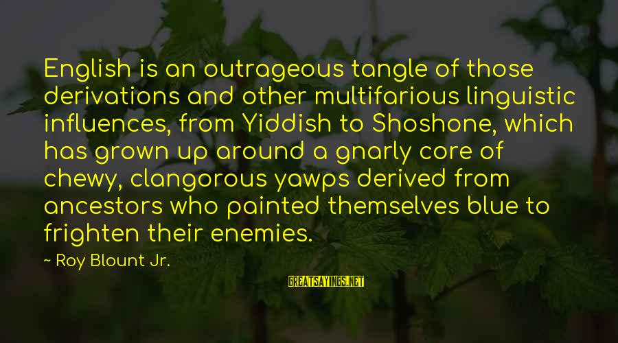English Linguistic Sayings By Roy Blount Jr.: English is an outrageous tangle of those derivations and other multifarious linguistic influences, from Yiddish
