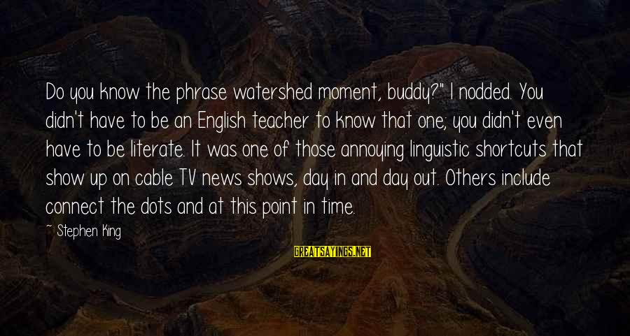 """English Linguistic Sayings By Stephen King: Do you know the phrase watershed moment, buddy?"""" I nodded. You didn't have to be"""