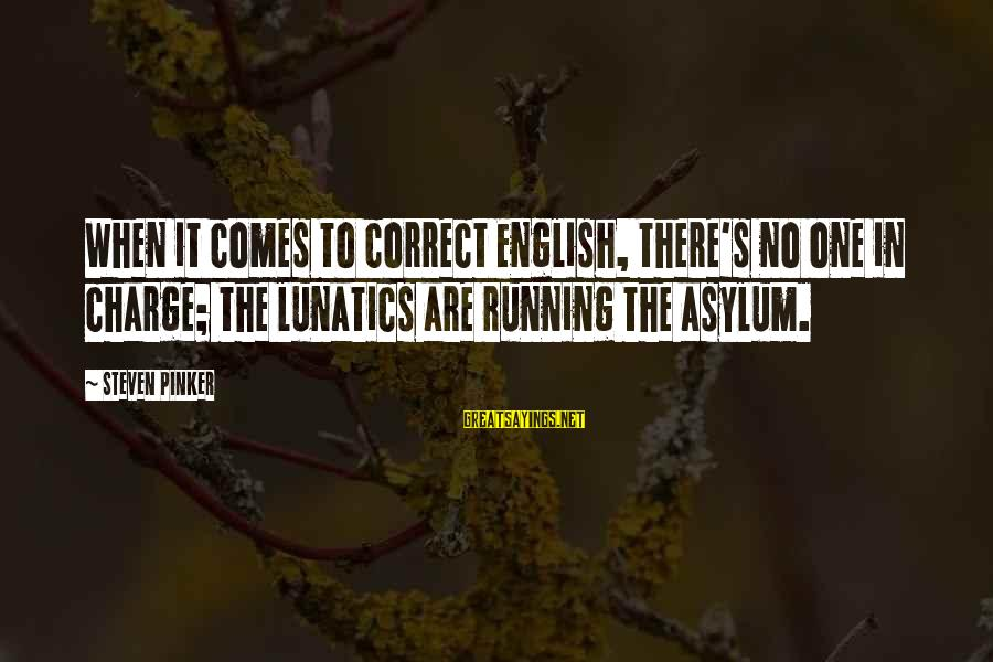 English Linguistic Sayings By Steven Pinker: When it comes to correct English, there's no one in charge; the lunatics are running