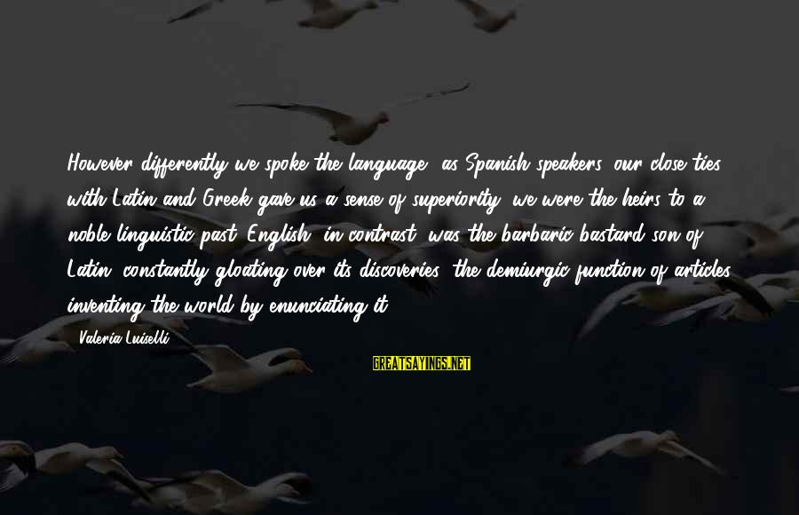 English Linguistic Sayings By Valeria Luiselli: However differently we spoke the language, as Spanish speakers, our close ties with Latin and