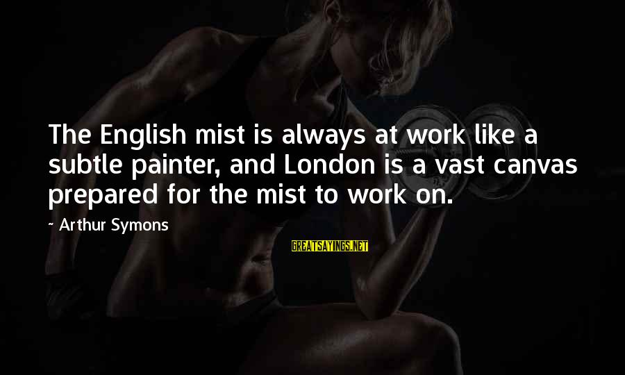 English London Sayings By Arthur Symons: The English mist is always at work like a subtle painter, and London is a