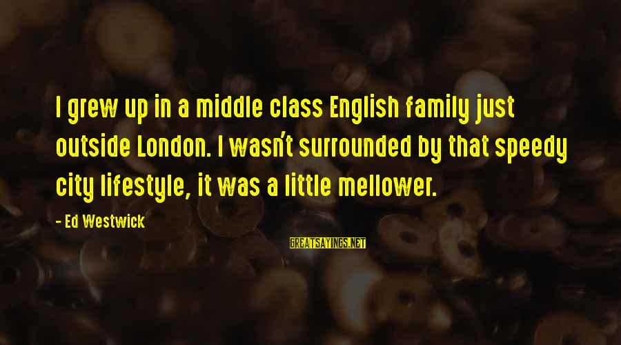 English London Sayings By Ed Westwick: I grew up in a middle class English family just outside London. I wasn't surrounded