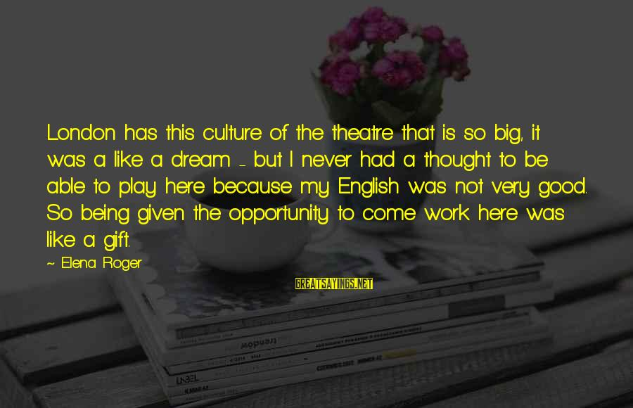 English London Sayings By Elena Roger: London has this culture of the theatre that is so big, it was a like