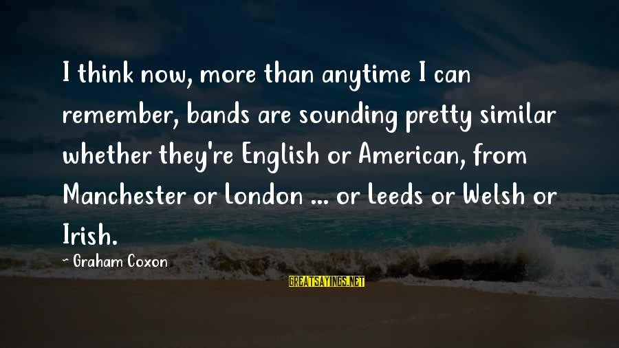 English London Sayings By Graham Coxon: I think now, more than anytime I can remember, bands are sounding pretty similar whether