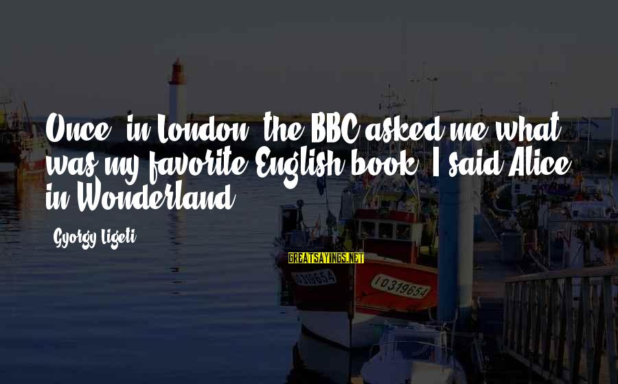 English London Sayings By Gyorgy Ligeti: Once, in London, the BBC asked me what was my favorite English book. I said
