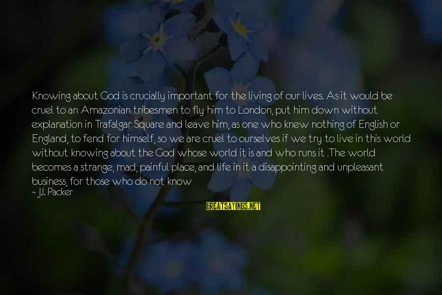 English London Sayings By J.I. Packer: Knowing about God is crucially important for the living of our lives. As it would