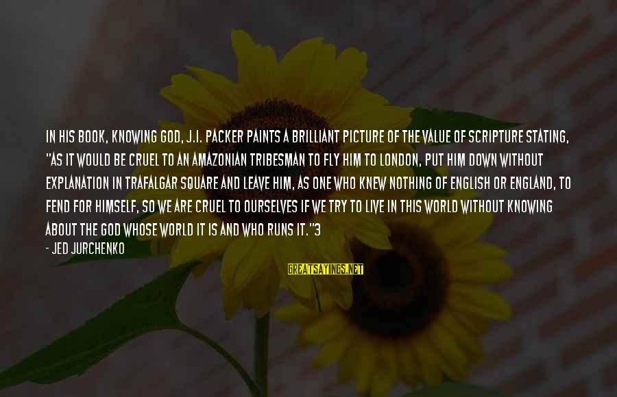 English London Sayings By Jed Jurchenko: In his book, Knowing God, J.I. Packer paints a brilliant picture of the value of