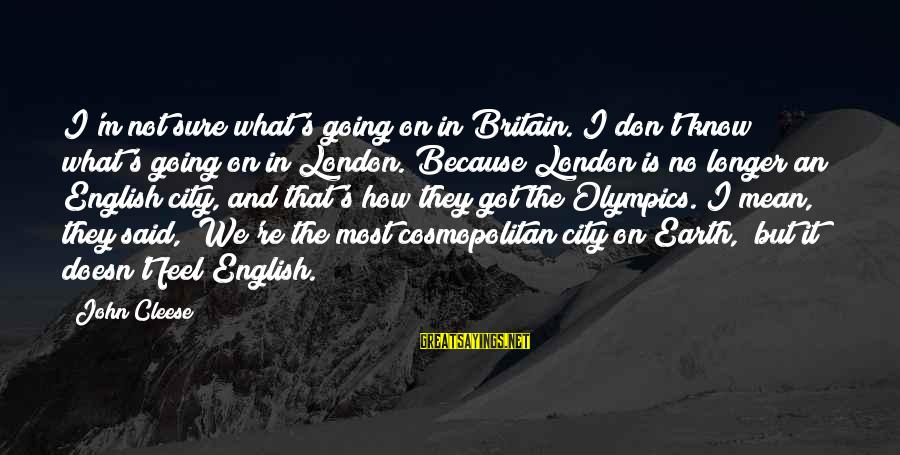 English London Sayings By John Cleese: I'm not sure what's going on in Britain. I don't know what's going on in