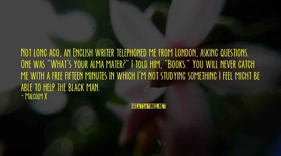 """English London Sayings By Malcolm X: Not long ago, an English writer telephoned me from London, asking questions. One was """"What's"""