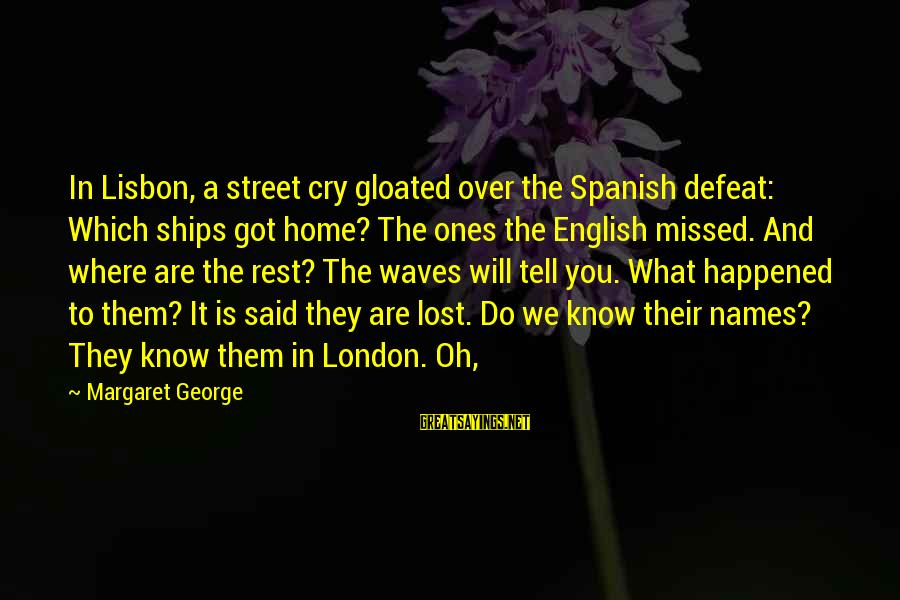 English London Sayings By Margaret George: In Lisbon, a street cry gloated over the Spanish defeat: Which ships got home? The
