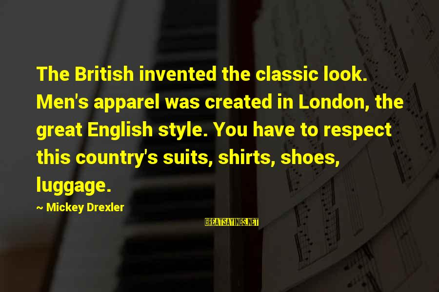 English London Sayings By Mickey Drexler: The British invented the classic look. Men's apparel was created in London, the great English