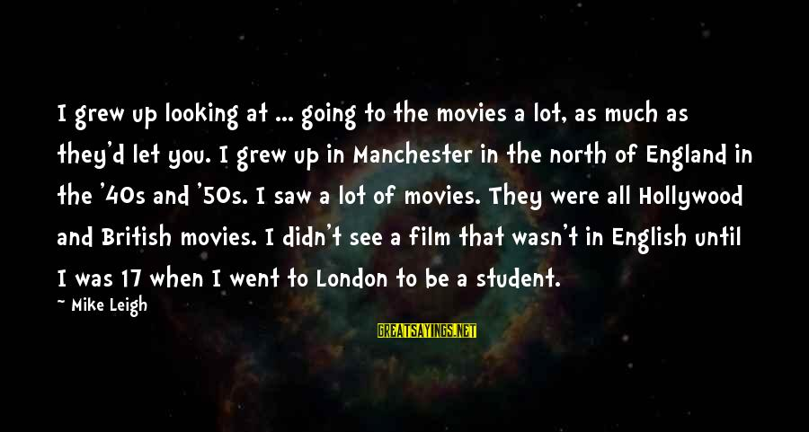 English London Sayings By Mike Leigh: I grew up looking at ... going to the movies a lot, as much as