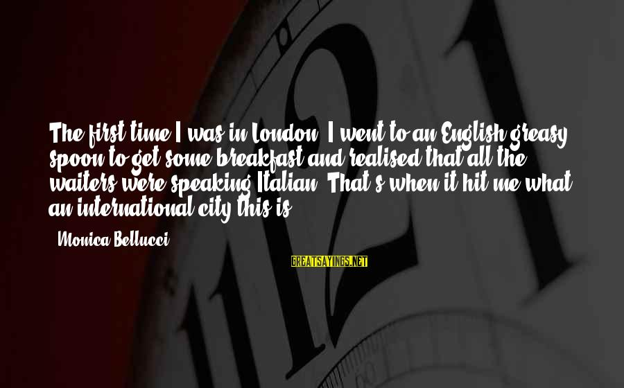 English London Sayings By Monica Bellucci: The first time I was in London, I went to an English greasy spoon to
