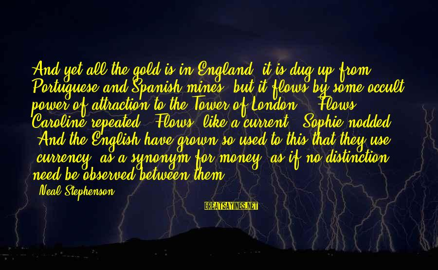 English London Sayings By Neal Stephenson: And yet all the gold is in England, it is dug up from Portuguese and