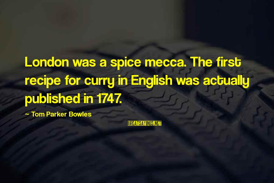 English London Sayings By Tom Parker Bowles: London was a spice mecca. The first recipe for curry in English was actually published